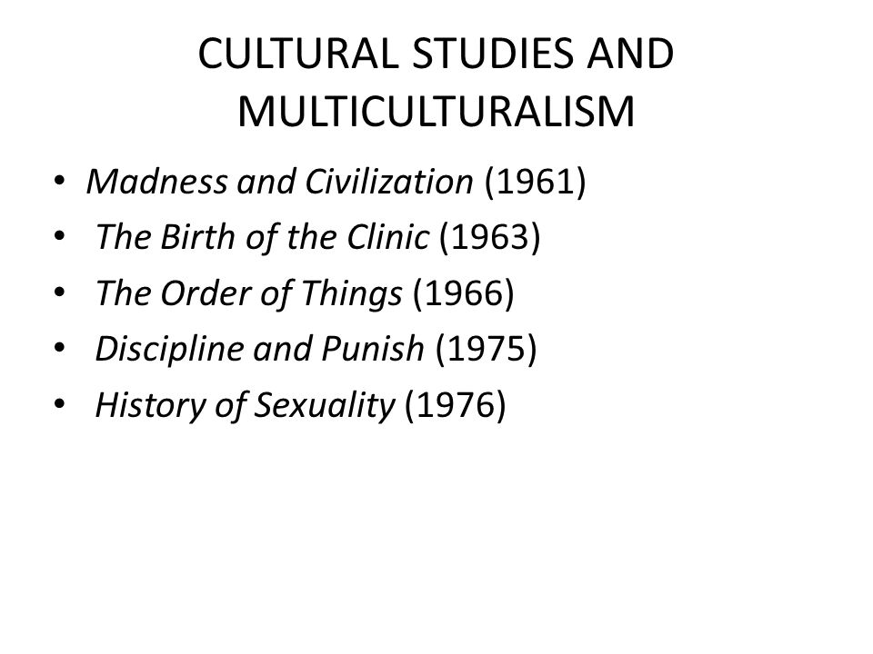CULTURAL STUDIES AND MULTICULTURALISM Madness and Civilization (1961) The Birth of the Clinic (1963) The Order of Things (1966) Discipline and Punish (1975) History of Sexuality (1976)