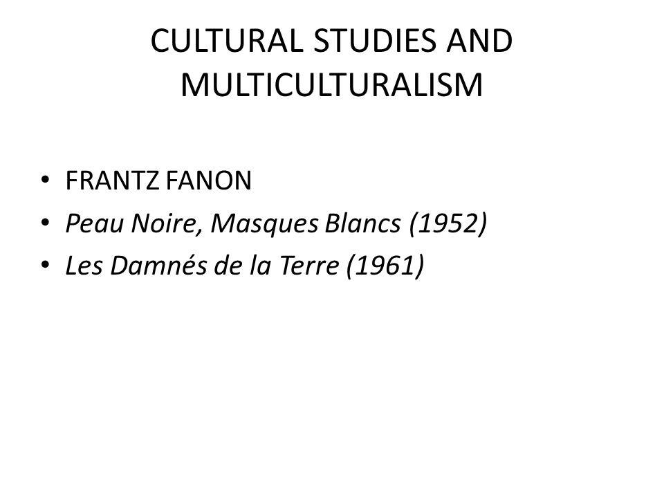 CULTURAL STUDIES AND MULTICULTURALISM FRANTZ FANON Peau Noire, Masques Blancs (1952) Les Damnés de la Terre (1961)