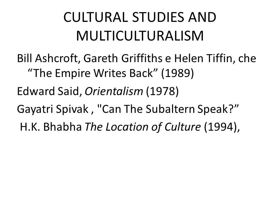 CULTURAL STUDIES AND MULTICULTURALISM Bill Ashcroft, Gareth Griffiths e Helen Tiffin, che The Empire Writes Back (1989) Edward Said, Orientalism (1978) Gayatri Spivak, Can The Subaltern Speak H.K.