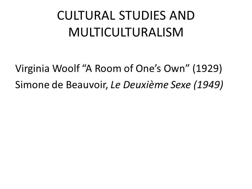 CULTURAL STUDIES AND MULTICULTURALISM Virginia Woolf A Room of One's Own (1929) Simone de Beauvoir, Le Deuxième Sexe (1949)