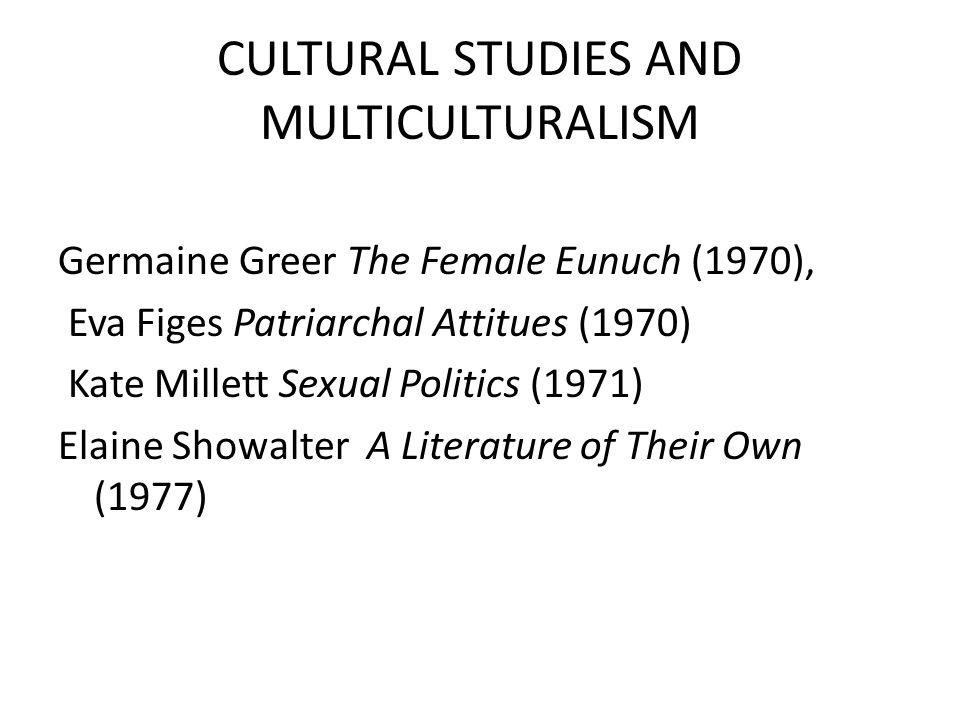 CULTURAL STUDIES AND MULTICULTURALISM Germaine Greer The Female Eunuch (1970), Eva Figes Patriarchal Attitues (1970) Kate Millett Sexual Politics (197
