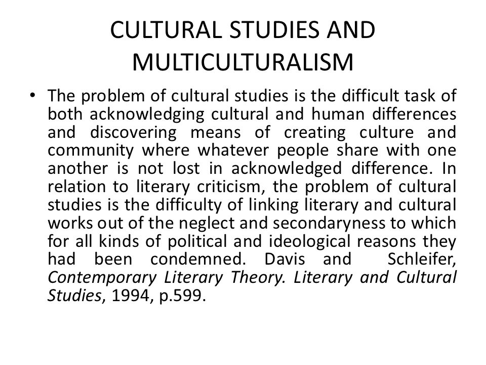The problem of cultural studies is the difficult task of both acknowledging cultural and human differences and discovering means of creating culture and community where whatever people share with one another is not lost in acknowledged difference.