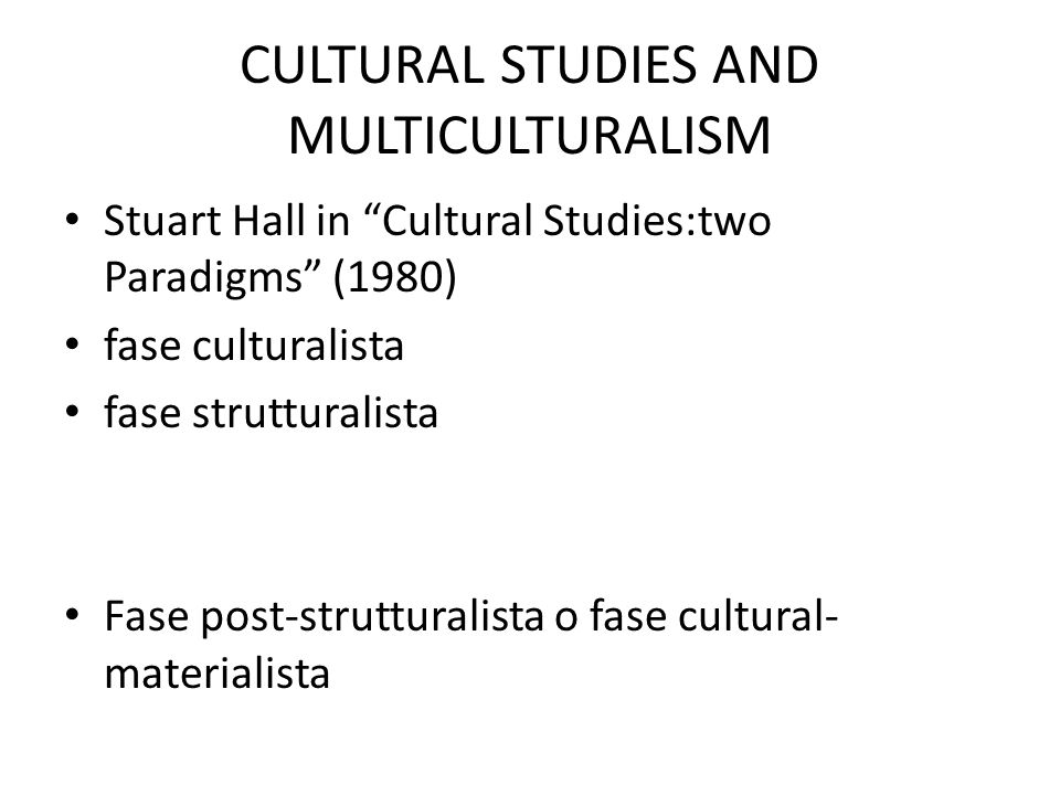 "Stuart Hall in ""Cultural Studies:two Paradigms"" (1980) fase culturalista fase strutturalista Fase post-strutturalista o fase cultural- materialista"