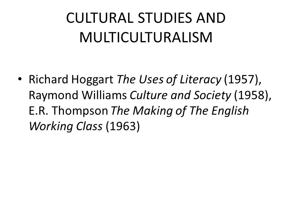 CULTURAL STUDIES AND MULTICULTURALISM Richard Hoggart The Uses of Literacy (1957), Raymond Williams Culture and Society (1958), E.R. Thompson The Maki