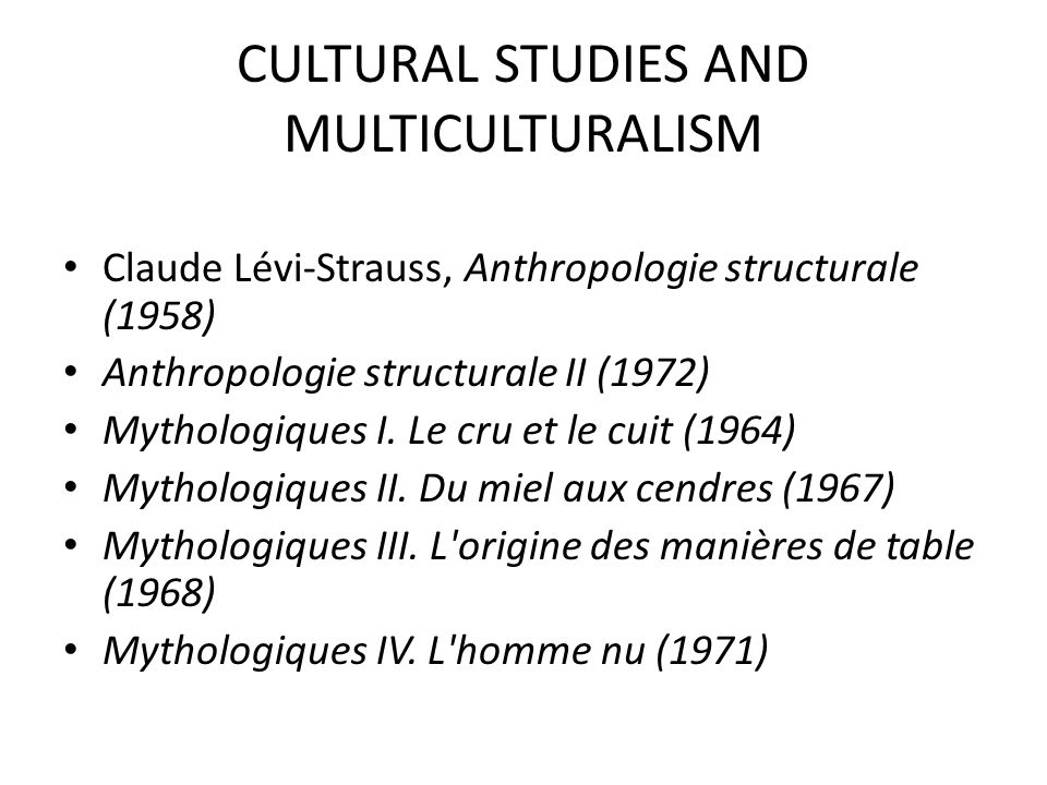 CULTURAL STUDIES AND MULTICULTURALISM Claude Lévi-Strauss, Anthropologie structurale (1958) Anthropologie structurale II (1972) Mythologiques I.