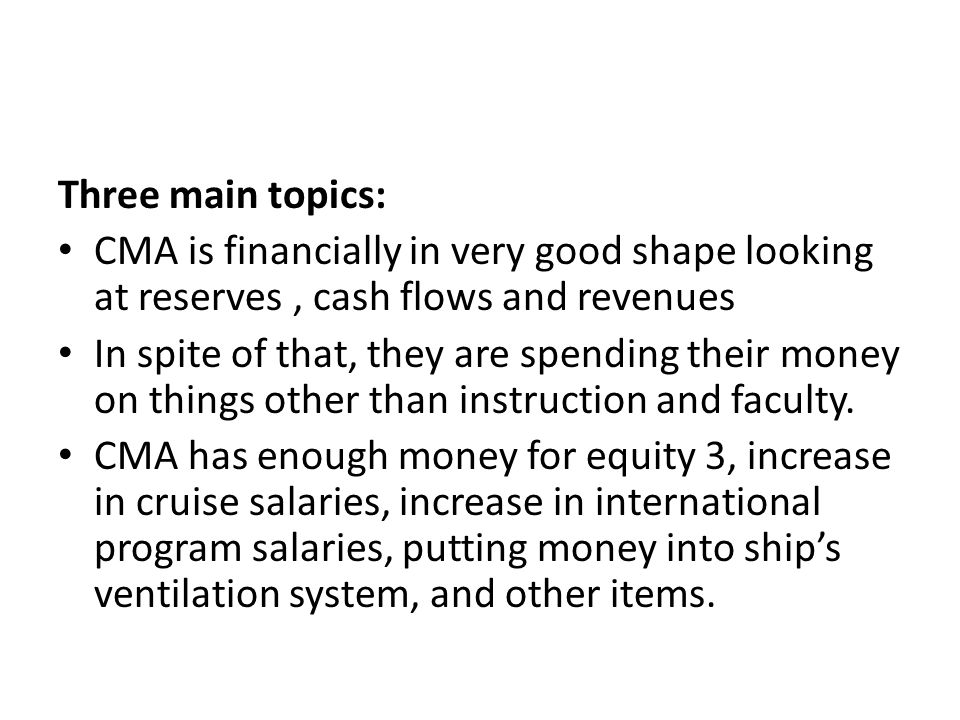 Three main topics: CMA is financially in very good shape looking at reserves, cash flows and revenues In spite of that, they are spending their money on things other than instruction and faculty.