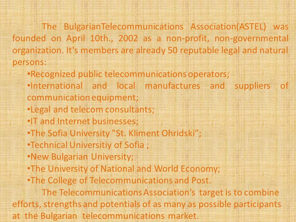 The BulgarianTelecommunications Association(ASTEL) was founded on April 10th., 2002 as a non-profit, non-governmental organization.
