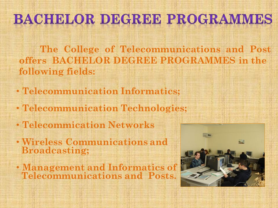 The College of Telecommunications and Post offers BACHELOR DEGREE PROGRAMMES in the following fields: Telecommunication Informatics; Telecommunication Technologies; Telecommication Networks Wireless Communications and Broadcasting; Management and Informatics of Telecommunications and Posts.