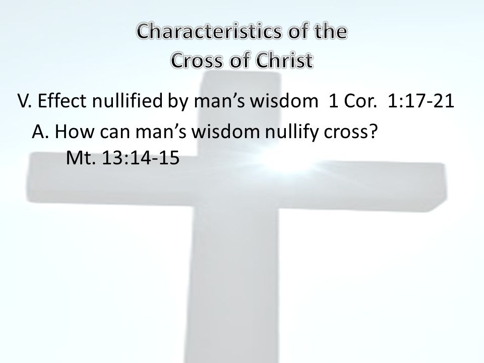 V. Effect nullified by man's wisdom 1 Cor. 1:17-21 A.