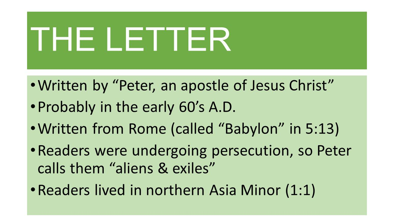 THE LETTER Written by Peter, an apostle of Jesus Christ Probably in the early 60's A.D.