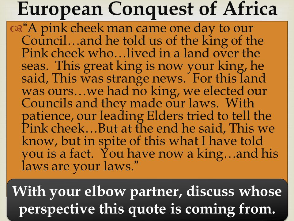  European Conquest of Africa  A pink cheek man came one day to our Council…and he told us of the king of the Pink cheek who…lived in a land over the seas.