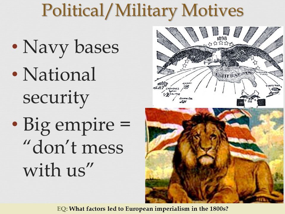 Navy bases National security Big empire = don't mess with us Political/Military Motives EQ: What factors led to European imperialism in the 1800s
