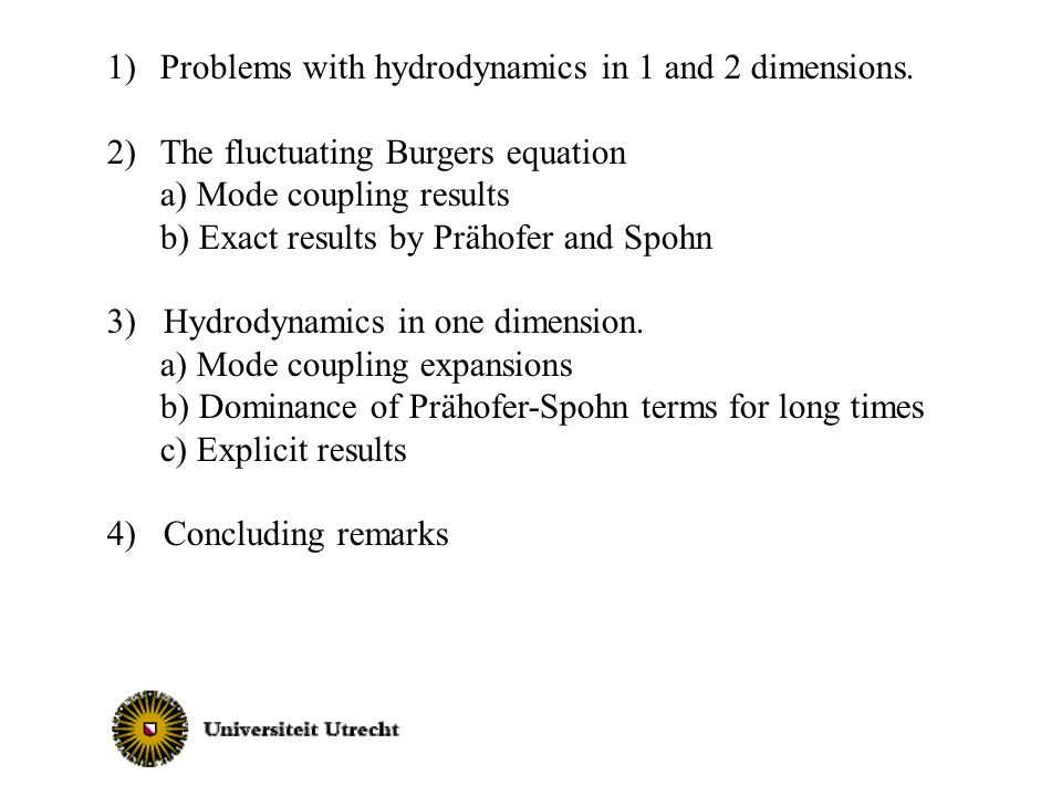 1)Problems with hydrodynamics in 1 and 2 dimensions. 2)The fluctuating Burgers equation a) Mode coupling results b) Exact results by Prähofer and Spoh
