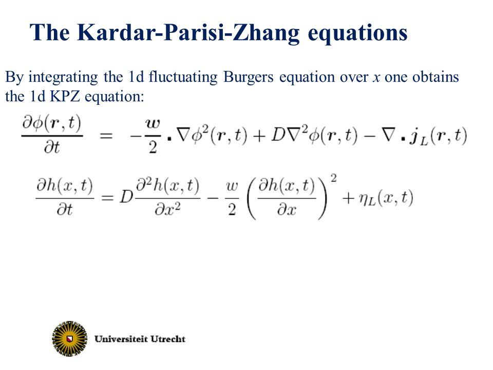 → The Kardar-Parisi-Zhang equations By integrating the 1d fluctuating Burgers equation over x one obtains the 1d KPZ equation:
