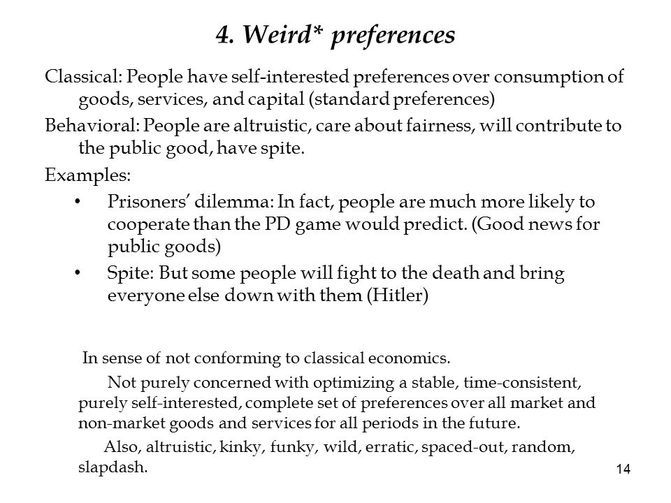4. Weird* preferences Classical: People have self-interested preferences over consumption of goods, services, and capital (standard preferences) Behav
