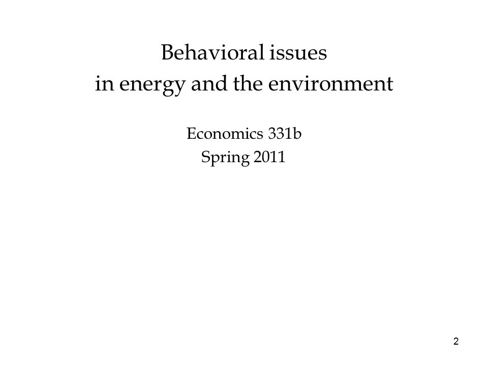 Behavioral issues in energy and the environment Economics 331b Spring 2011 2