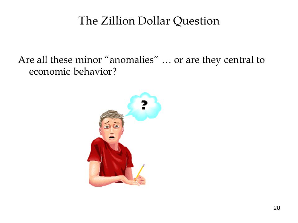 The Zillion Dollar Question Are all these minor anomalies … or are they central to economic behavior.