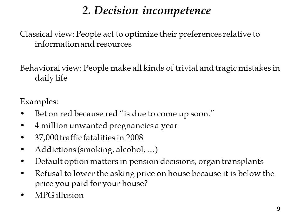 2. Decision incompetence Classical view: People act to optimize their preferences relative to information and resources Behavioral view: People make a