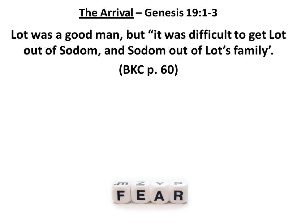 The Arrival – Genesis 19:1-3 Lot was a good man, but it was difficult to get Lot out of Sodom, and Sodom out of Lot's family'.