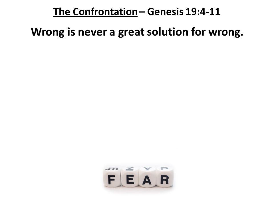 The Confrontation – Genesis 19:4-11 Wrong is never a great solution for wrong.