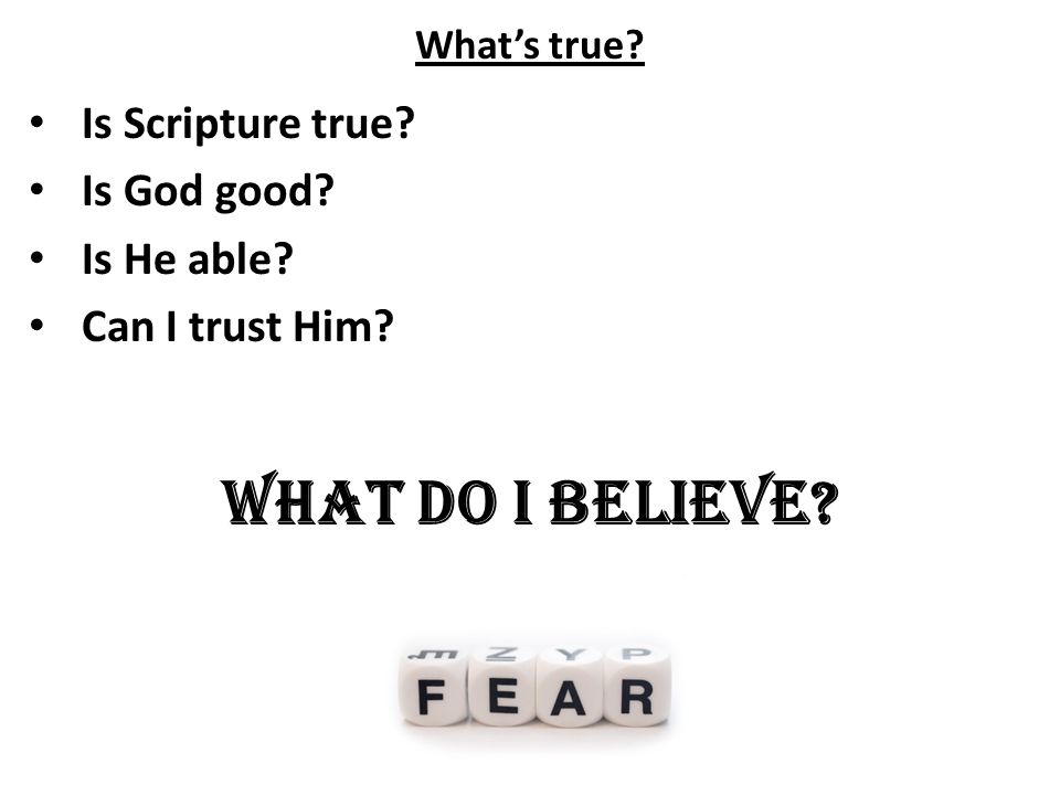 What's true Is Scripture true Is God good Is He able Can I trust Him What do I believe