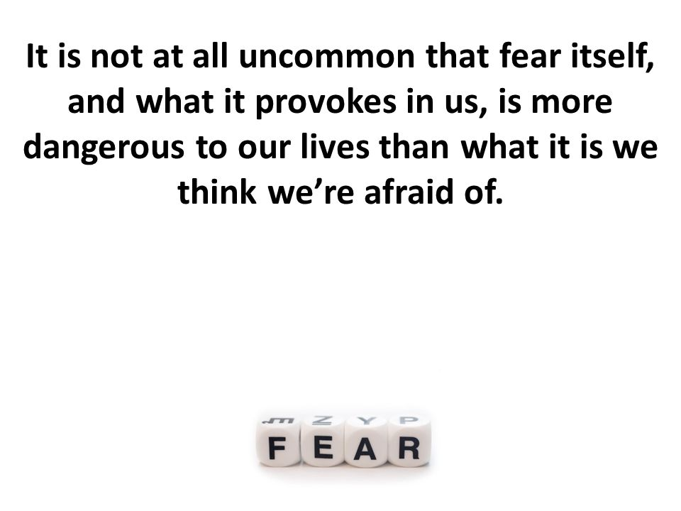 Our fear itself is often more dangerous than what we think we fear.