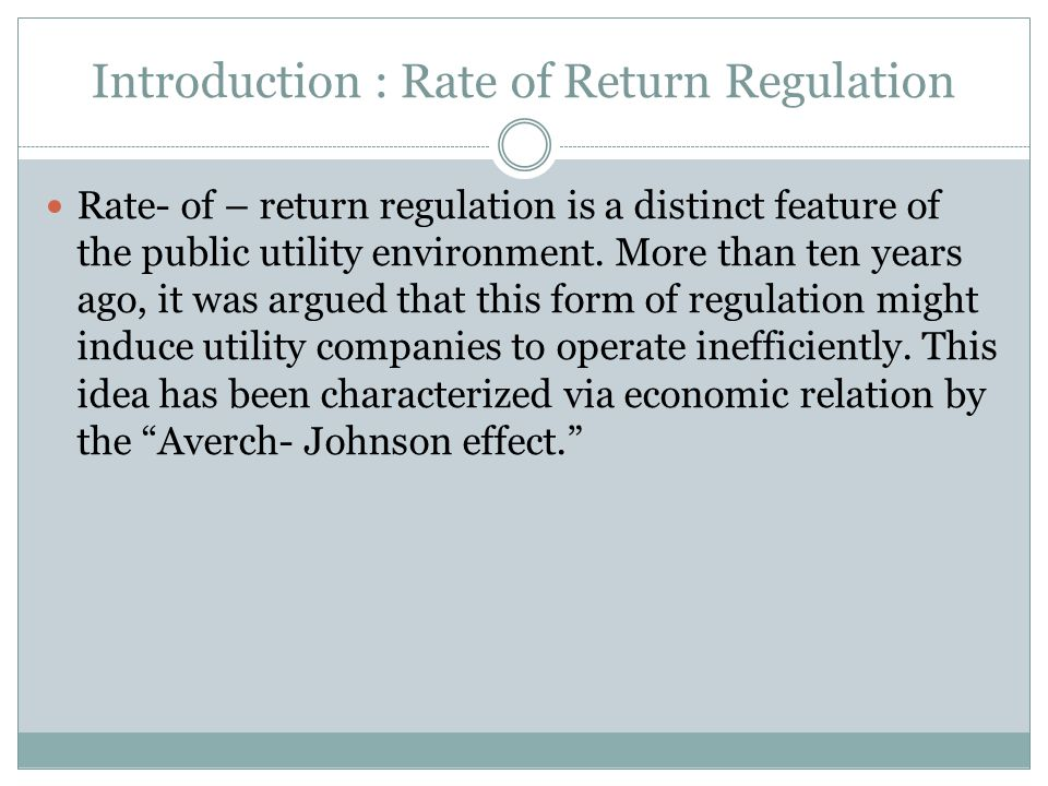 Introduction : Rate of Return Regulation Rate- of – return regulation is a distinct feature of the public utility environment.