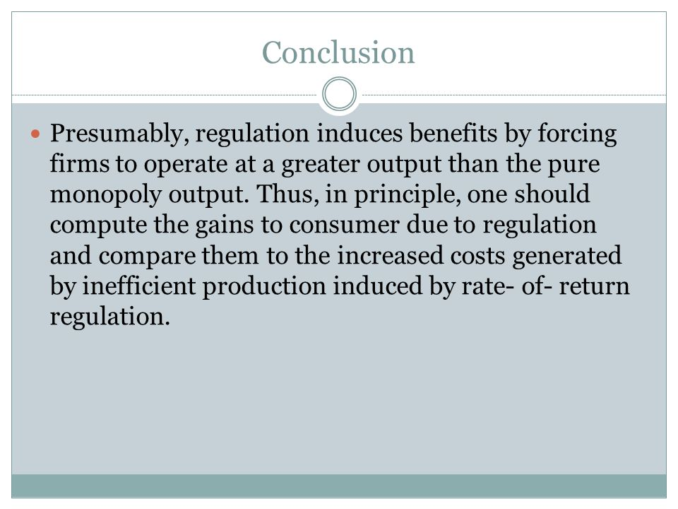 Conclusion Presumably, regulation induces benefits by forcing firms to operate at a greater output than the pure monopoly output.
