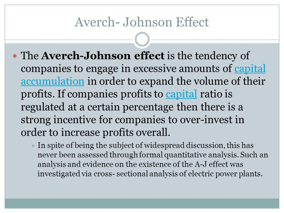 Averch- Johnson Effect The Averch-Johnson effect is the tendency of companies to engage in excessive amounts of capital accumulation in order to expand the volume of their profits.