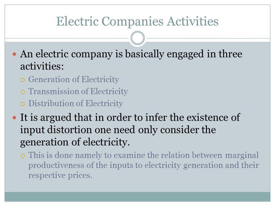 Electric Companies Activities An electric company is basically engaged in three activities:  Generation of Electricity  Transmission of Electricity  Distribution of Electricity It is argued that in order to infer the existence of input distortion one need only consider the generation of electricity.