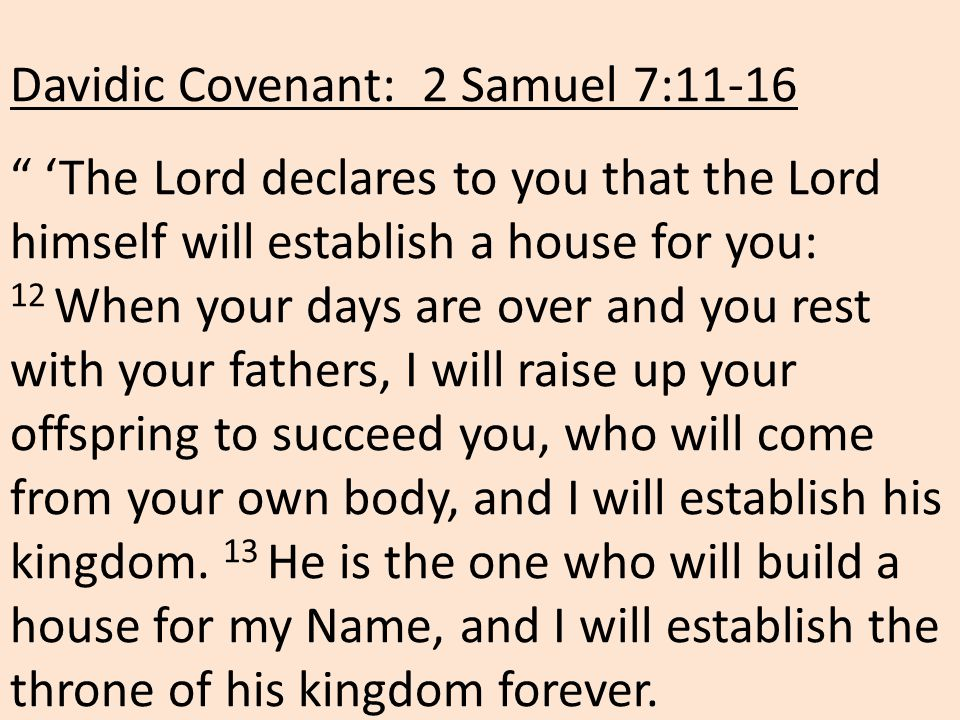 Davidic Covenant: 2 Samuel 7:11-16 'The Lord declares to you that the Lord himself will establish a house for you: 12 When your days are over and you rest with your fathers, I will raise up your offspring to succeed you, who will come from your own body, and I will establish his kingdom.
