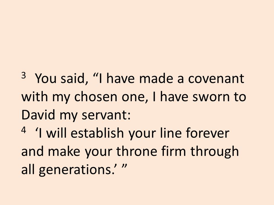 3 You said, I have made a covenant with my chosen one, I have sworn to David my servant: 4 'I will establish your line forever and make your throne firm through all generations.'