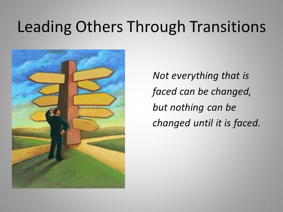 Leading Others Through Transitions Not everything that is faced can be changed, but nothing can be changed until it is faced.