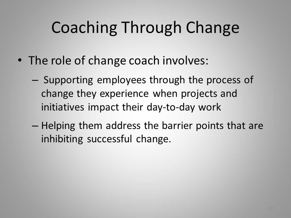 Coaching Through Change The role of change coach involves: – Supporting employees through the process of change they experience when projects and initiatives impact their day-to-day work – Helping them address the barrier points that are inhibiting successful change.