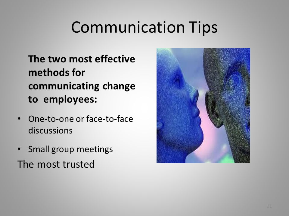 Communication Tips The two most effective methods for communicating change to employees: One-to-one or face-to-face discussions Small group meetings The most trusted 31