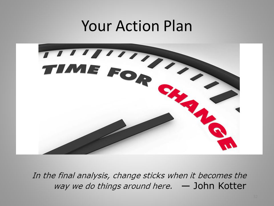 Your Action Plan 32 In the final analysis, change sticks when it becomes the way we do things around here. — John Kotter