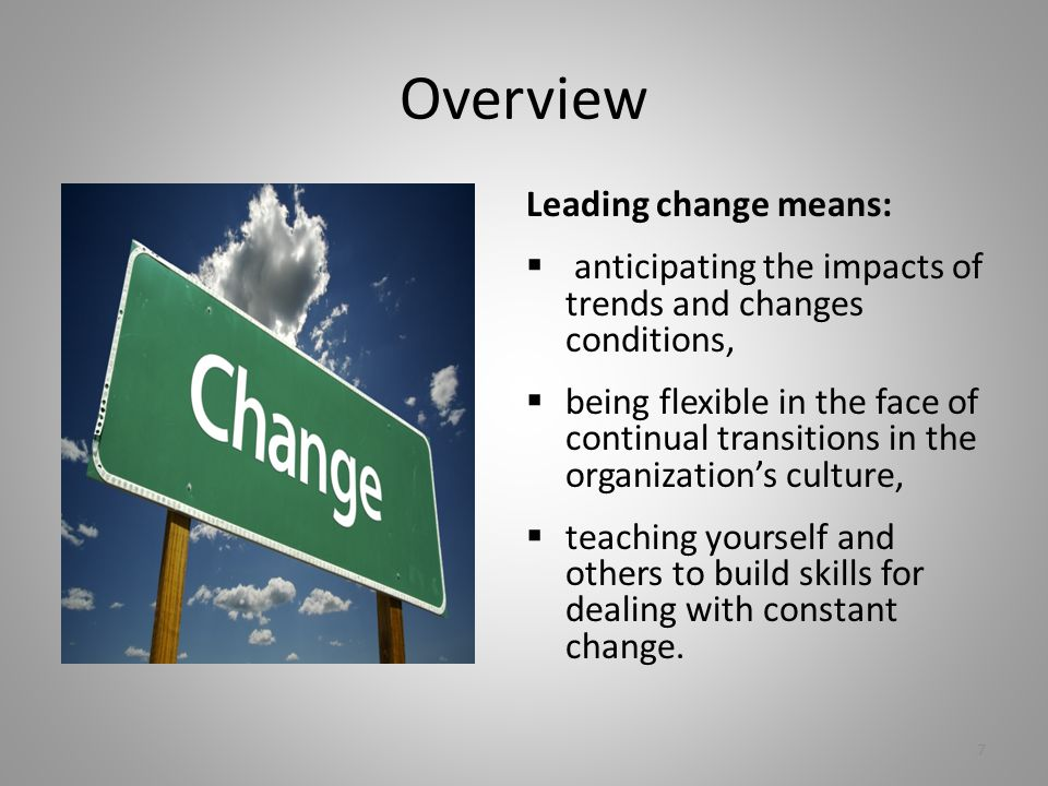 Overview Leading change means:  anticipating the impacts of trends and changes conditions,  being flexible in the face of continual transitions in the organization's culture,  teaching yourself and others to build skills for dealing with constant change.