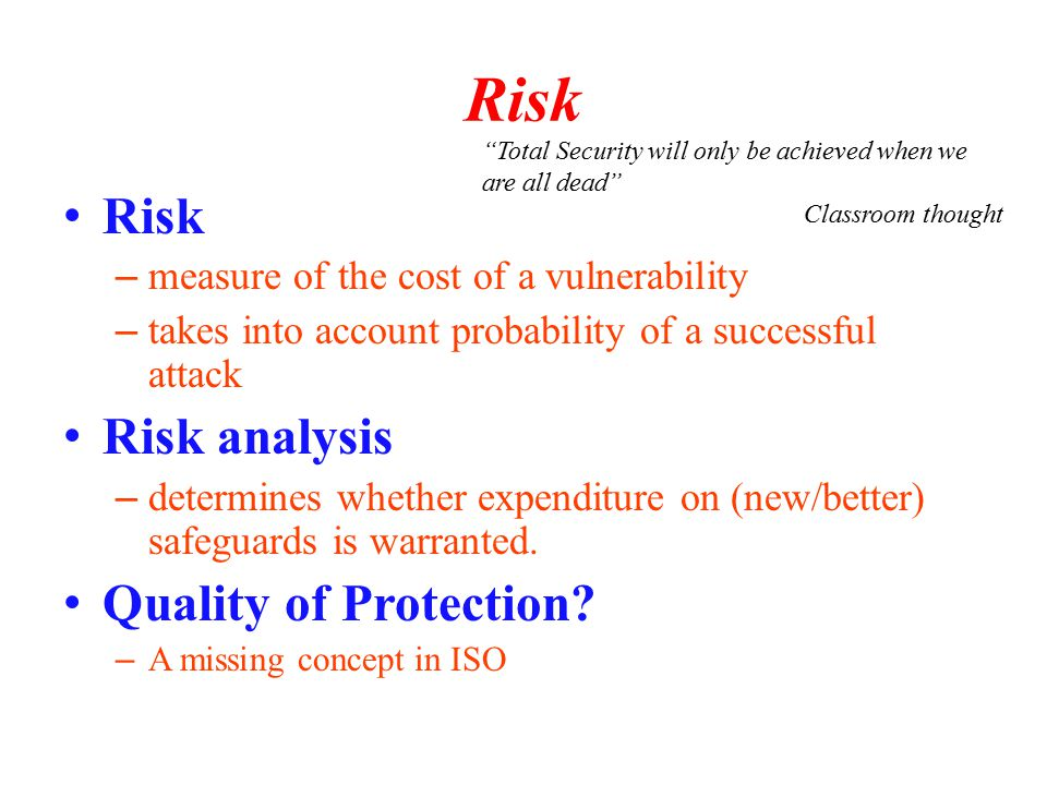 Risk – measure of the cost of a vulnerability – takes into account probability of a successful attack Risk analysis – determines whether expenditure on (new/better) safeguards is warranted.