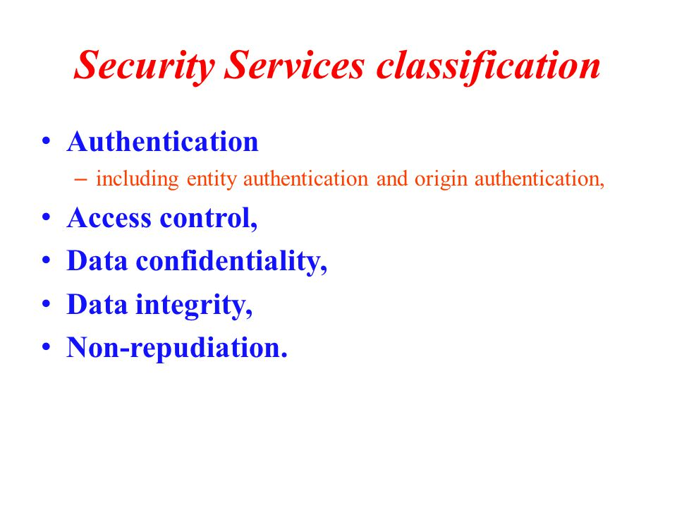 Security Services classification Authentication – including entity authentication and origin authentication, Access control, Data confidentiality, Data integrity, Non-repudiation.