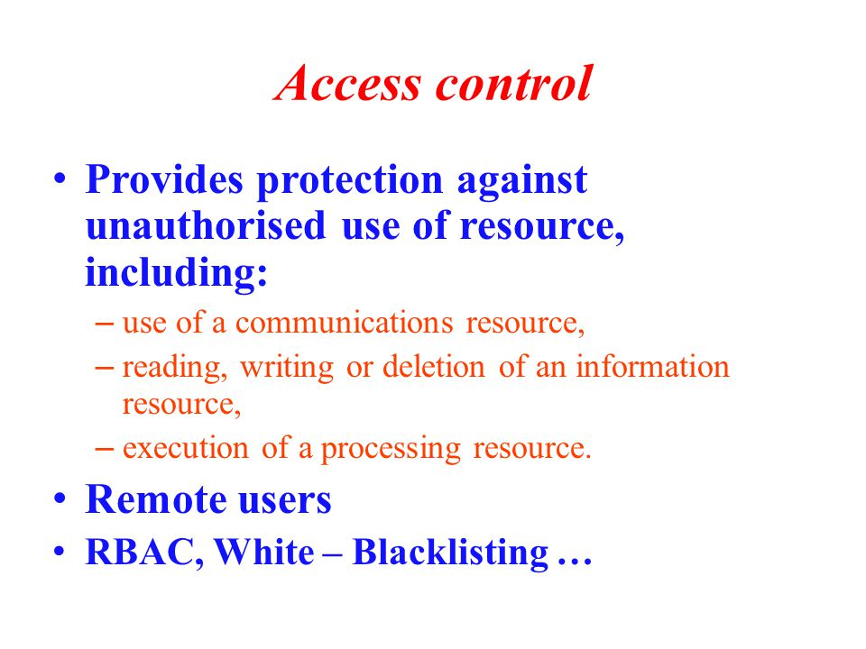 Access control Provides protection against unauthorised use of resource, including: – use of a communications resource, – reading, writing or deletion of an information resource, – execution of a processing resource.