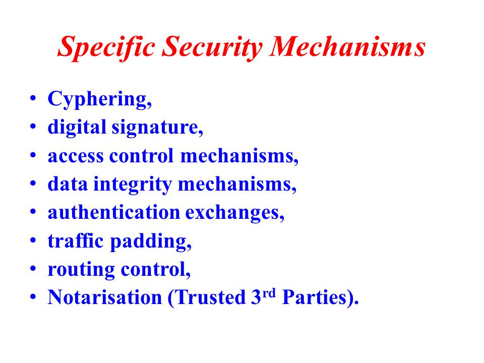Specific Security Mechanisms Cyphering, digital signature, access control mechanisms, data integrity mechanisms, authentication exchanges, traffic padding, routing control, Notarisation (Trusted 3 rd Parties).