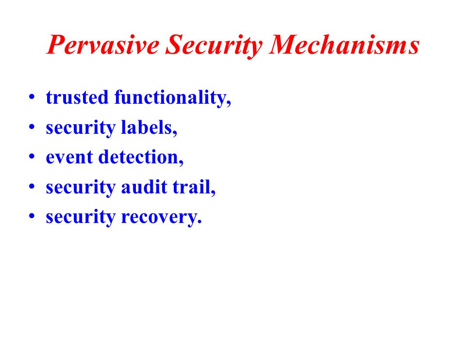 Pervasive Security Mechanisms trusted functionality, security labels, event detection, security audit trail, security recovery.