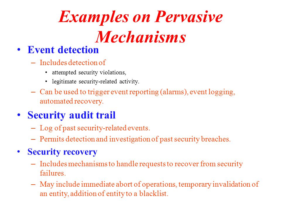 Examples on Pervasive Mechanisms Event detection – Includes detection of attempted security violations, legitimate security-related activity.