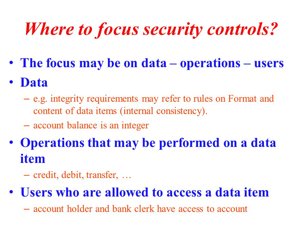 Where to focus security controls. The focus may be on data – operations – users Data – e.g.