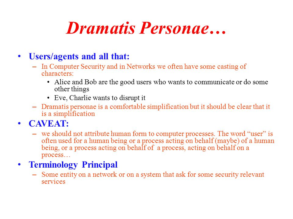 Dramatis Personae… Users/agents and all that: – In Computer Security and in Networks we often have some casting of characters: Alice and Bob are the good users who wants to communicate or do some other things Eve, Charlie wants to disrupt it – Dramatis personae is a comfortable simplification but it should be clear that it is a simplification CAVEAT: – we should not attribute human form to computer processes.