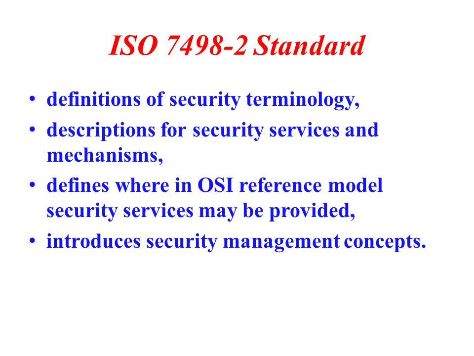 ISO 7498-2 Standard definitions of security terminology, descriptions for security services and mechanisms, defines where in OSI reference model security services may be provided, introduces security management concepts.