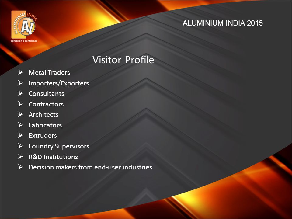Visitor Profile  Metal Traders  Importers/Exporters  Consultants  Contractors  Architects  Fabricators  Extruders  Foundry Supervisors  R&D Institutions  Decision makers from end-user industries ALUMINIUM INDIA 2015