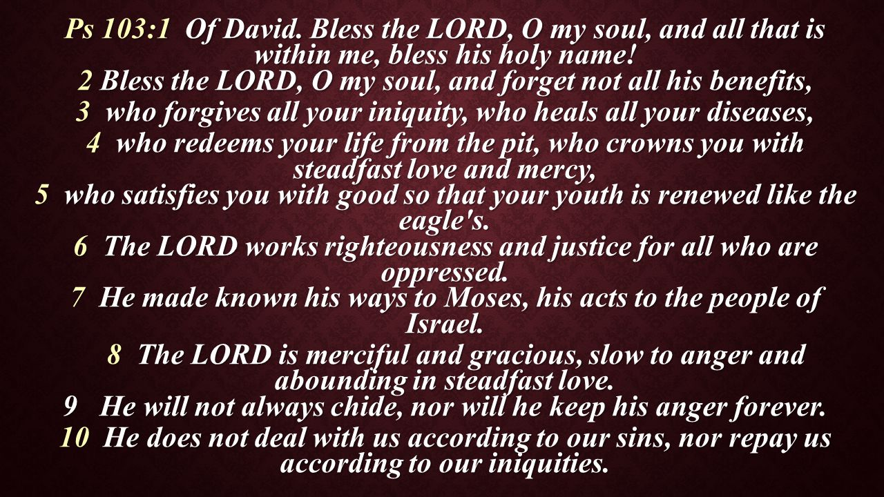 Ps 103:1 Of David. Bless the LORD, O my soul, and all that is within me, bless his holy name! 2 Bless the LORD, O my soul, and forget not all his bene