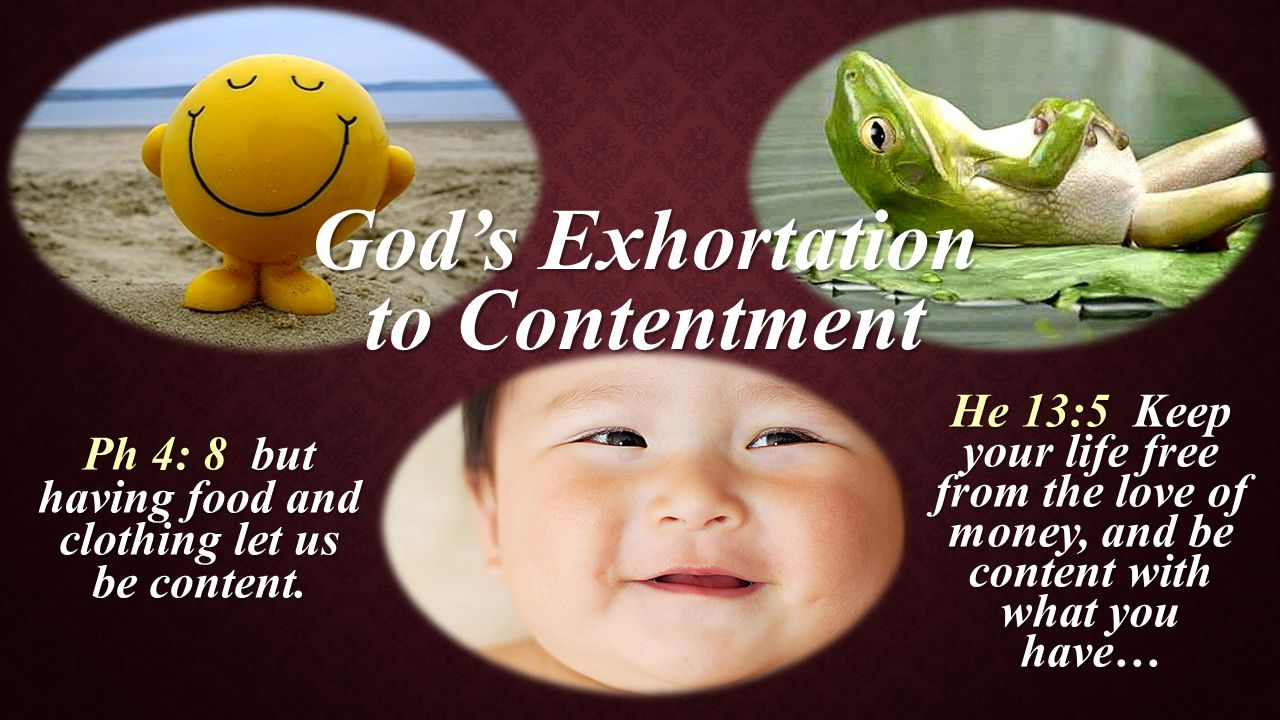 God's Exhortation to Contentment He 13:5 Keep your life free from the love of money, and be content with what you have… Ph 4: 8 but having food and cl