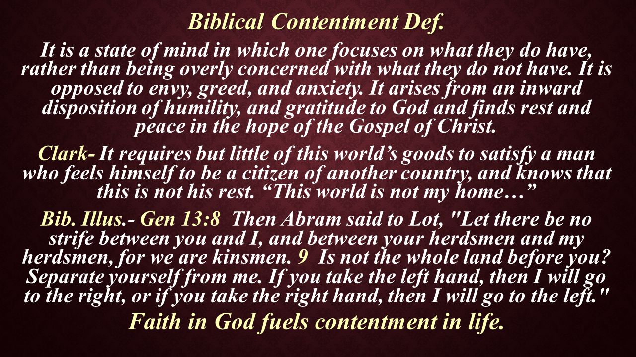 Biblical Contentment Def. It is a state of mind in which one focuses on what they do have, rather than being overly concerned with what they do not ha